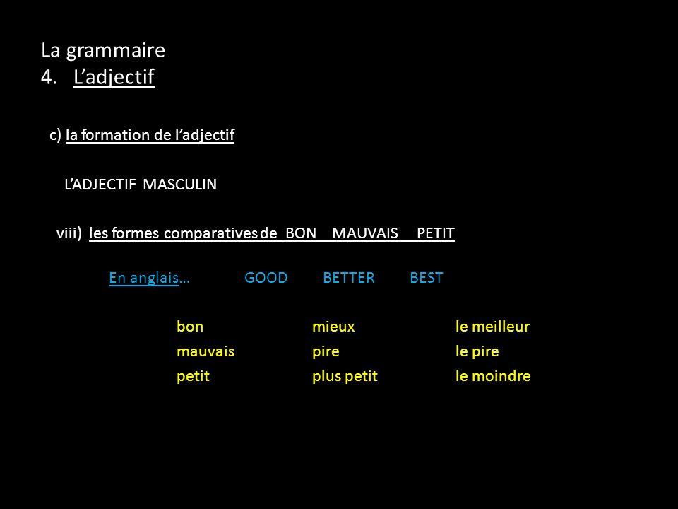 c) la formation de ladjectif LADJECTIF MASCULIN viii) les formes comparatives de BON MAUVAIS PETIT En anglais…GOOD BETTER BEST bon mieux le meilleur m