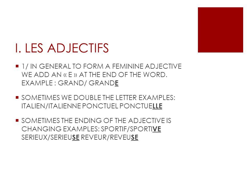 PARTICULAR CASES BEAU/BELLE/BEL NOUVEAU/NOUVELLE/NOUVEL DOUX/DOUCE ROUX/ROUSSE JALOUX/JALOUSE GENTIL/GENTILLE VIEUX/VIEILLE/VIEIL GROS/GROSSE BAS/BASSE FOU/FOLLE LONG/LONGUE FRAIS/FRAICHE SEC/SECHE BLANC/BLANCHE GREC/GRECQUE PUBLIC/PUBLIQUE ADJECTIF PLACE MOST OF THE TIME THE ADJECTIVE IS PLACED AFTER THE NOUN EXCEPT: BEAU/JOLI, BON/MAUVAIS, PETIT/GRAND/GROS, NOUVEAU/JEUNE/VIEUX, DOUBLE/DEMI, AUTRE/MEME EXAMPLE: IL A DE BELLES MAINS