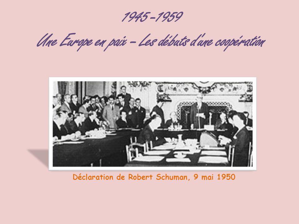 1945 -1959 Une Europe en paix – Les débuts d'une coopération Déclaration de Robert Schuman, 9 mai 1950