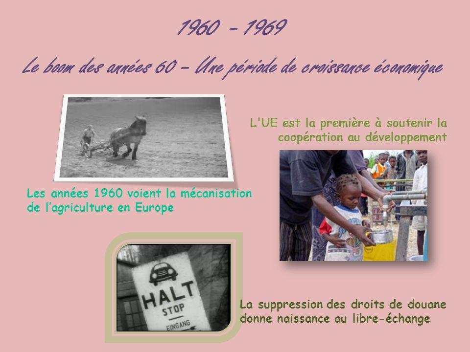 1960 - 1969 Le boom des années 60 – Une période de croissance économique Les années 1960 voient la mécanisation de lagriculture en Europe L'UE est la