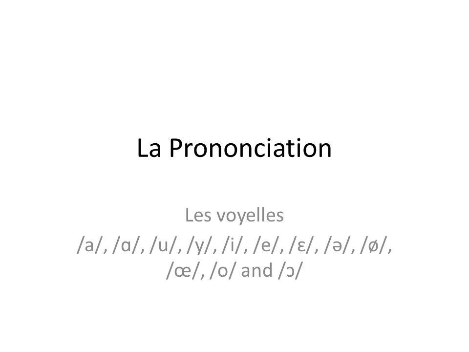 La Prononciation Les voyelles /a/, /ɑ/, /u/, /y/, /i/, /e/, /ɛ/, /ə/, /ø/, /œ/, /o/ and /ɔ/