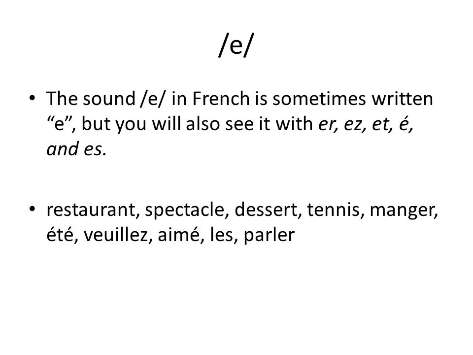 /e/ The sound /e/ in French is sometimes written e, but you will also see it with er, ez, et, é, and es. restaurant, spectacle, dessert, tennis, mange