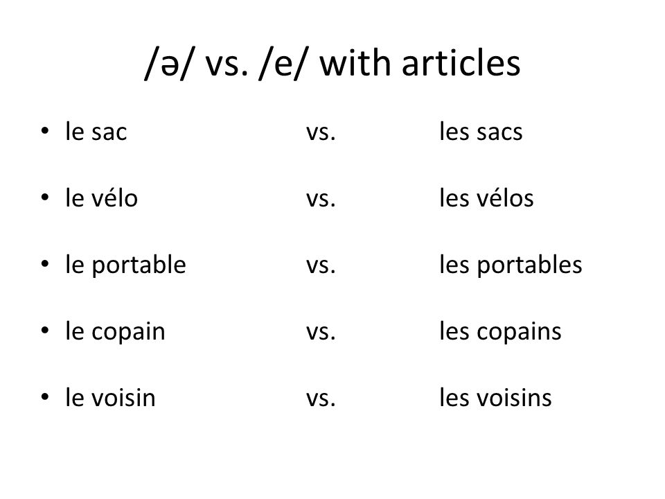 /ə/ vs. /e/ with articles le sacvs. les sacs le vélovs. les vélos le portablevs. les portables le copainvs. les copains le voisinvs. les voisins