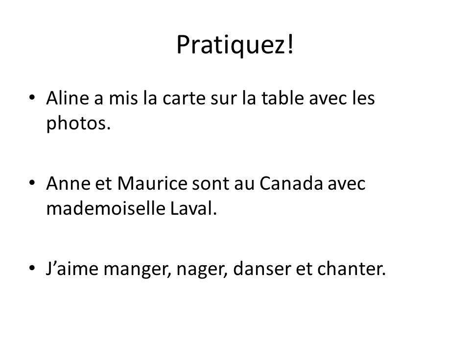 Pratiquez! Aline a mis la carte sur la table avec les photos. Anne et Maurice sont au Canada avec mademoiselle Laval. Jaime manger, nager, danser et c
