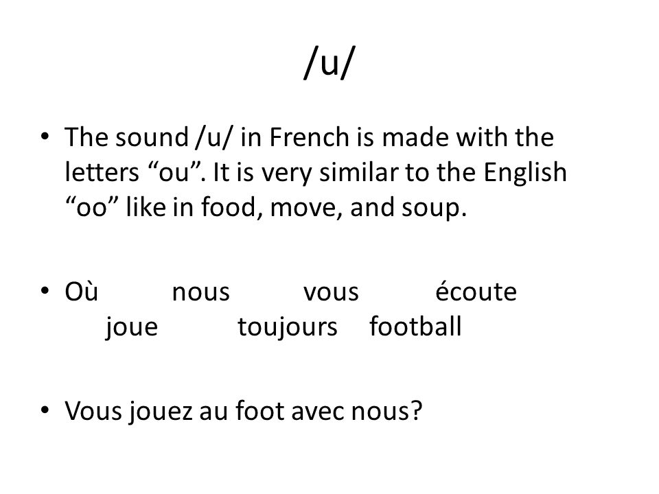/u/ The sound /u/ in French is made with the letters ou. It is very similar to the English oo like in food, move, and soup. Oùnousvousécoute jouetoujo