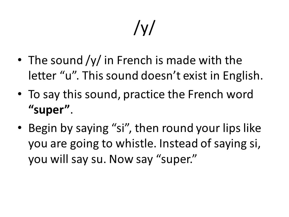 /y/ The sound /y/ in French is made with the letter u. This sound doesnt exist in English. To say this sound, practice the French word super. Begin by