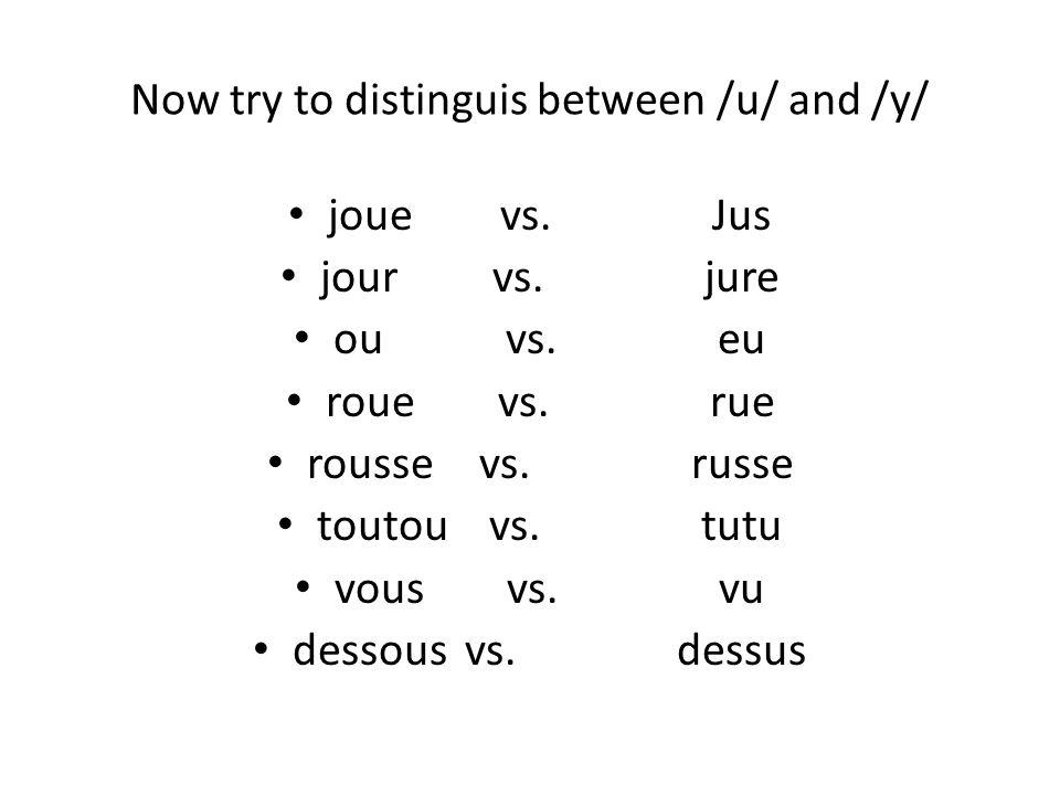 Now try to distinguis between /u/ and /y/ jouevs. Jus jourvs. jure ouvs. eu rouevs. rue roussevs. russe toutouvs. tutu vousvs. vu dessousvs. dessus