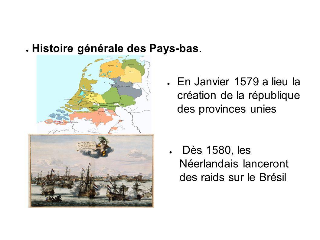 En Janvier 1579 a lieu la création de la république des provinces unies Dès 1580, les Néerlandais lanceront des raids sur le Brésil Histoire générale