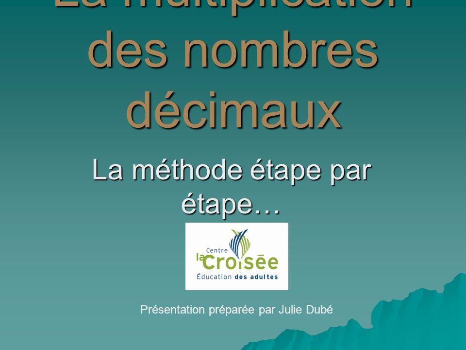 La multiplication des nombres décimaux La méthode étape par étape… Présentation préparée par Julie Dubé