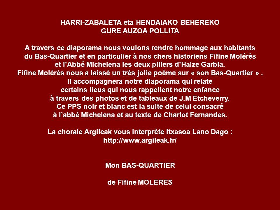 HARRI-ZABALETA eta HENDAIAKO BEHEREKO GURE AUZOA POLLITA A travers ce diaporama nous voulons rendre hommage aux habitants du Bas-Quartier et en particulier à nos chers historiens Fifine Molérès et lAbbé Michelena les deux piliers dHaize Garbia.