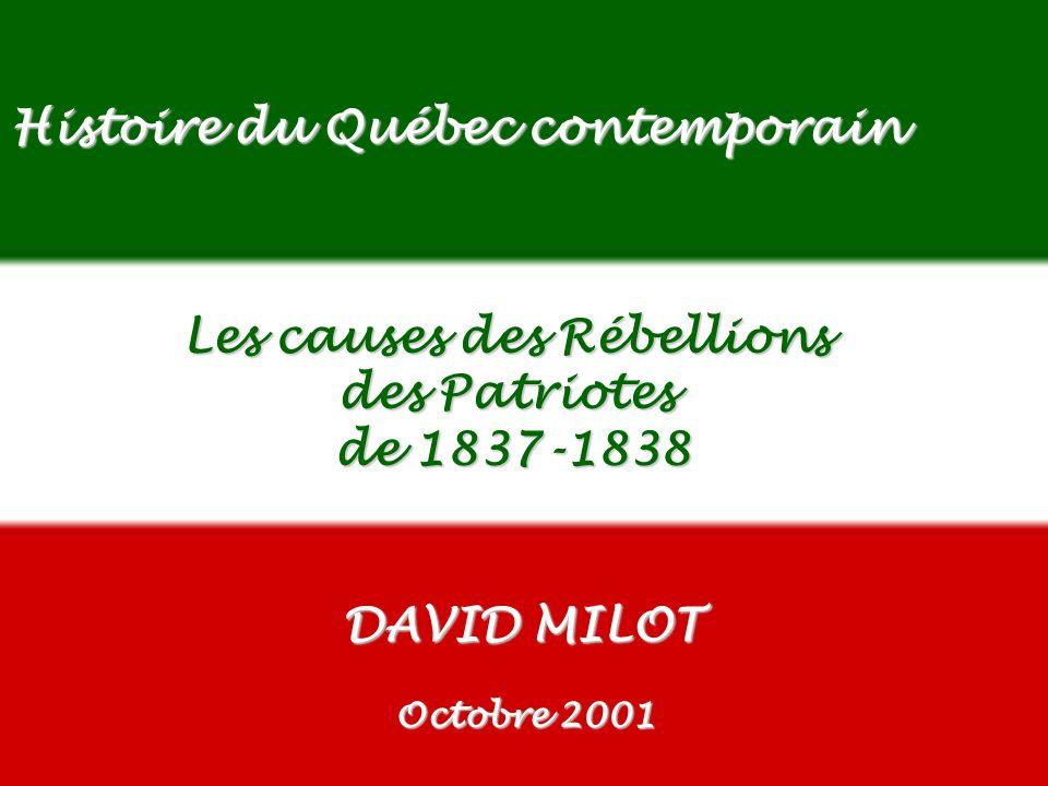 EDU-7492, David Milot, octobre 2001 Histoire du Québec contemporain Les causes des Rébellions des Patriotes de 1837-1838 DAVID MILOT Octobre 2001