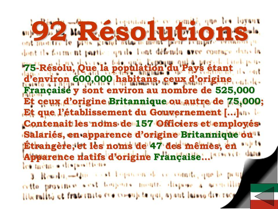 EDU-7492, David Milot, octobre 2001 92 Résolutions 75-Résolu, Que la population du Pays étant denviron 600,000 habitans, ceux dorigine Française y sont environ au nombre de 525,000 Et ceux dorigine Britannique ou autre de 75,000; Et que létablissement du Gouvernement […] Contenait les noms de 157 Officiers et employés Salariés, en apparence dorigine Britannique ou Étrangère, et les noms de 47 des mêmes, en Apparence natifs dorigine Française…
