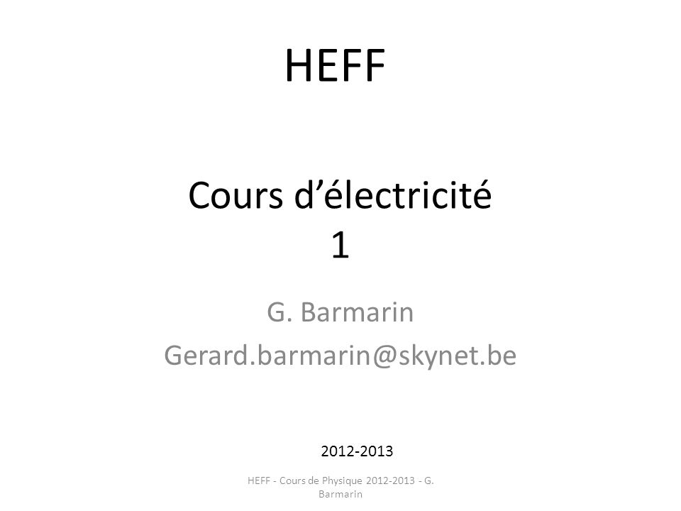 Cours délectricité 1 G. Barmarin Gerard.barmarin@skynet.be 2012-2013 HEFF HEFF - Cours de Physique 2012-2013 - G. Barmarin