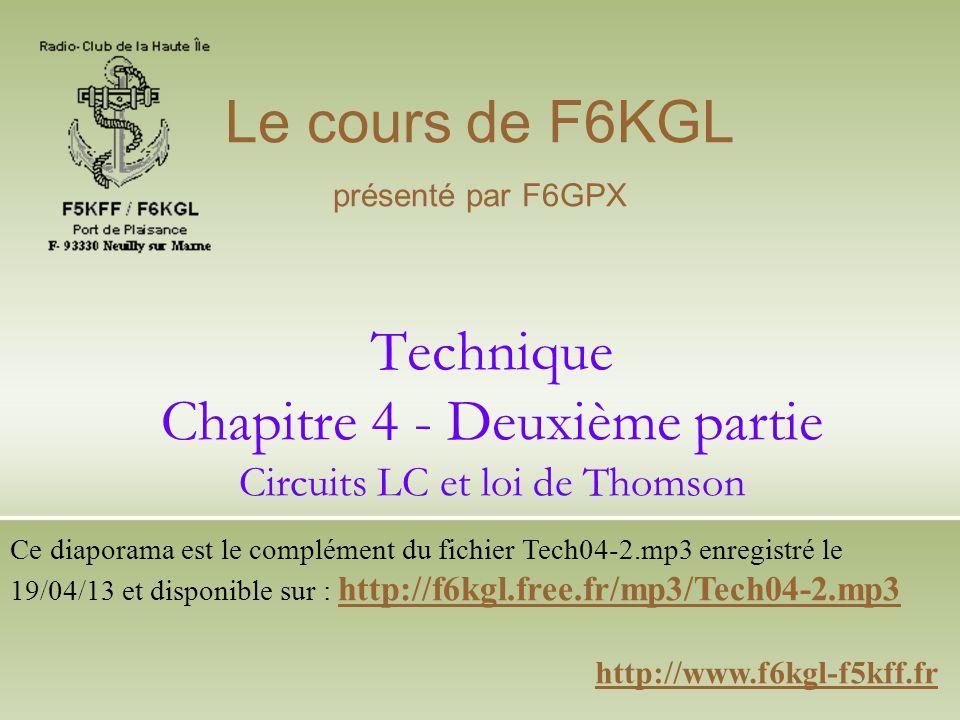 Technique Chapitre 4 - Deuxième partie Circuits LC et loi de Thomson http://www.f6kgl-f5kff.fr Le cours de F6KGL présenté par F6GPX Ce diaporama est l