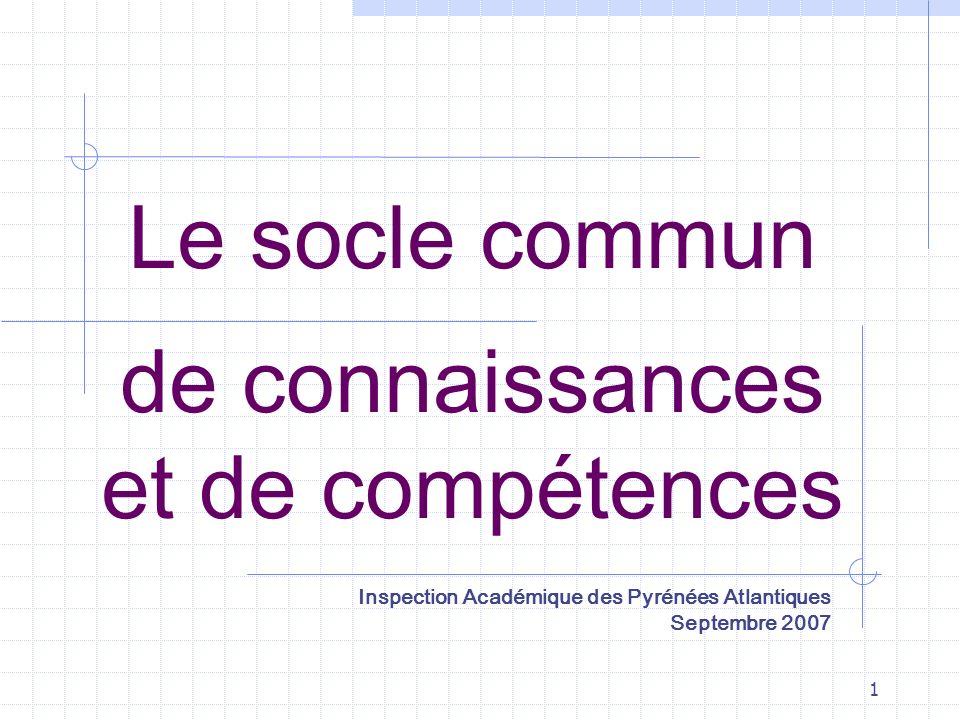 1 Le socle commun de connaissances et de compétences Inspection Académique des Pyrénées Atlantiques Septembre 2007