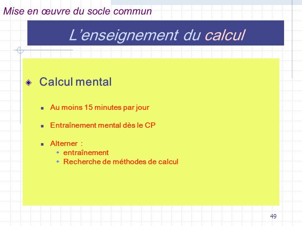 49 Calcul mental Au moins 15 minutes par jour Entraînement mental dès le CP Alterner : entraînement Recherche de méthodes de calcul Mise en œuvre du socle commun Lenseignement du calcul