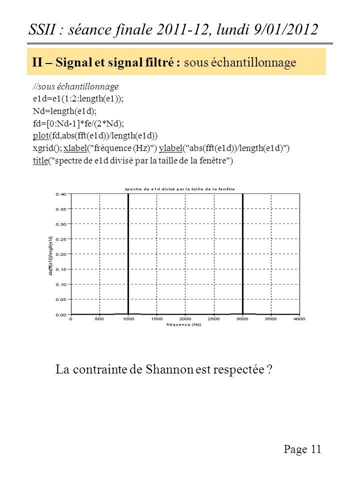SSII : séance finale 2011-12, lundi 9/01/2012 Page 11 II – Signal et signal filtré : sous échantillonnage //sous échantillonnage e1d=e1(1:2:length(e1)); Nd=length(e1d); fd=[0:Nd-1]*fe/(2*Nd); plot(fd,abs(fft(e1d))/length(e1d)) xgrid(); xlabel( fréquence (Hz) ) ylabel( abs(fft(e1d))/length(e1d) ) title( spectre de e1d divisé par la taille de la fenêtre ) La contrainte de Shannon est respectée