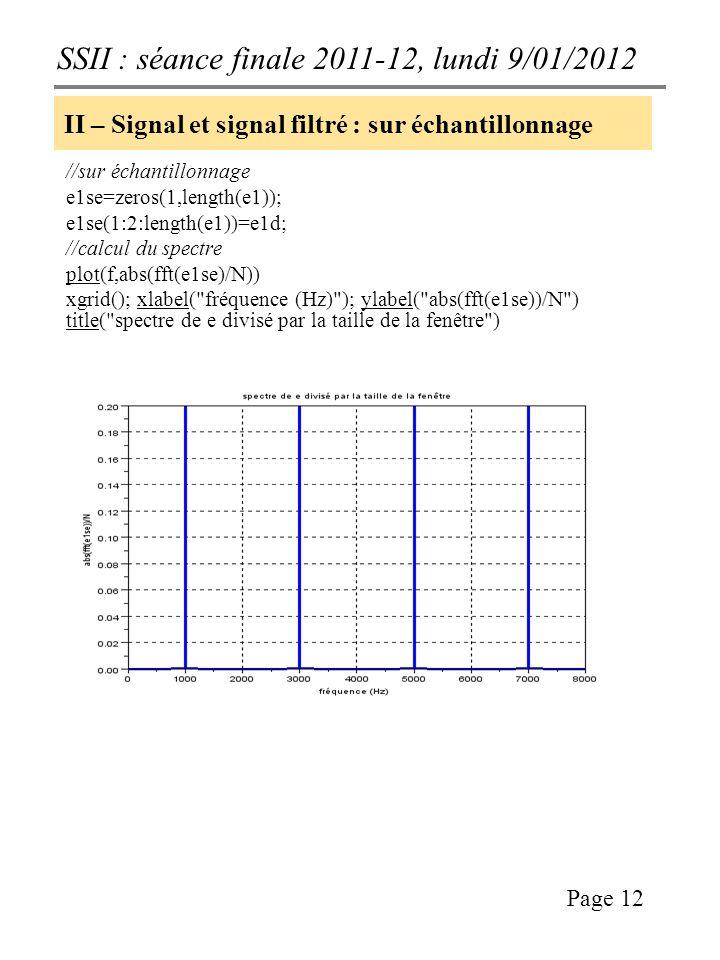 SSII : séance finale 2011-12, lundi 9/01/2012 Page 12 II – Signal et signal filtré : sur échantillonnage //sur échantillonnage e1se=zeros(1,length(e1)); e1se(1:2:length(e1))=e1d; //calcul du spectre plot(f,abs(fft(e1se)/N)) xgrid(); xlabel( fréquence (Hz) ); ylabel( abs(fft(e1se))/N ) title( spectre de e divisé par la taille de la fenêtre )
