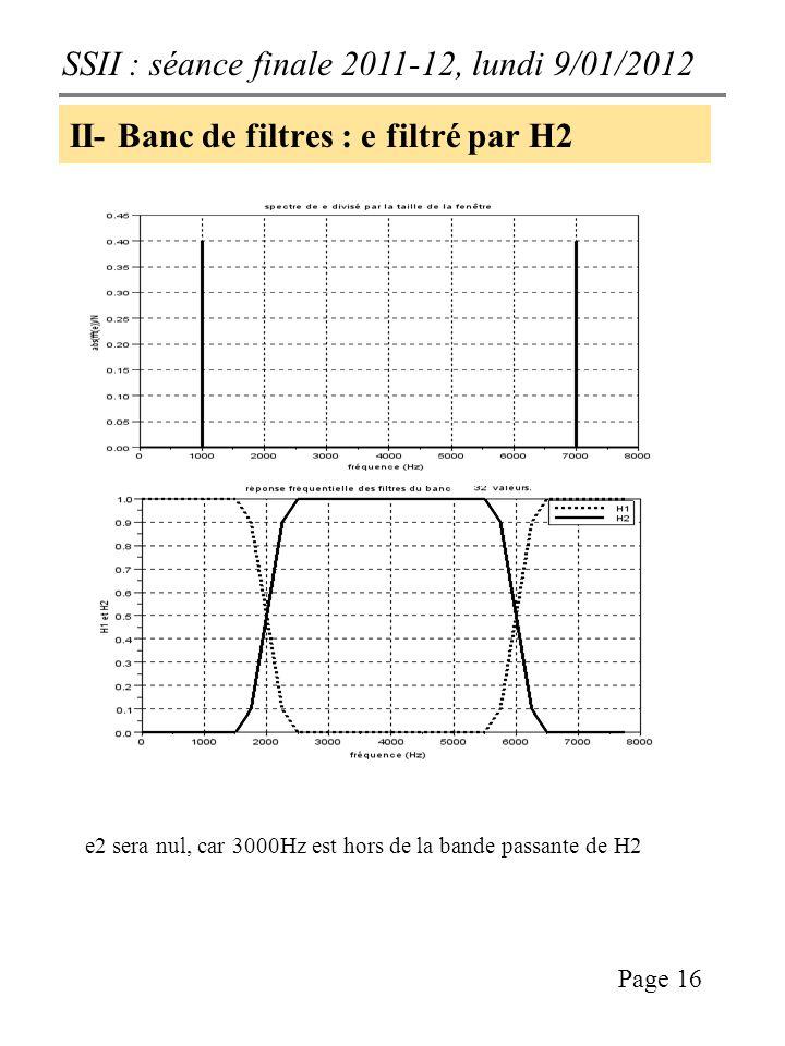 SSII : séance finale 2011-12, lundi 9/01/2012 Page 16 II- Banc de filtres : e filtré par H2 e2 sera nul, car 3000Hz est hors de la bande passante de H