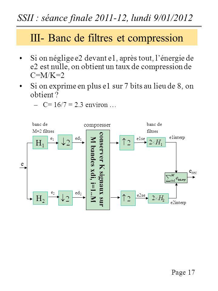 SSII : séance finale 2011-12, lundi 9/01/2012 Page 17 III- Banc de filtres et compression Si on néglige e2 devant e1, après tout, lénergie de e2 est nulle, on obtient un taux de compression de C=M/K=2 Si on exprime en plus e1 sur 7 bits au lieu de 8, on obtient .