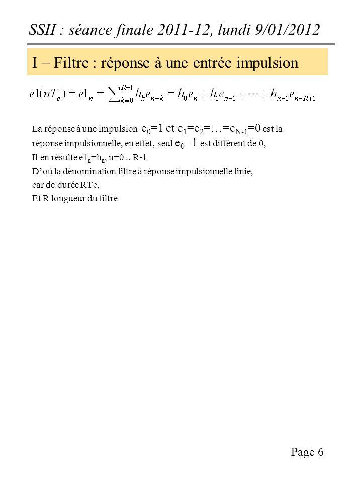 SSII : séance finale 2011-12, lundi 9/01/2012 Page 6 I – Filtre : réponse à une entrée impulsion La réponse à une impulsion e 0 =1 et e 1 =e 2 =…=e N-1 =0 est la réponse impulsionnelle, en effet, seul e 0 =1 est différent de 0, Il en résulte e1 n =h n, n=0..