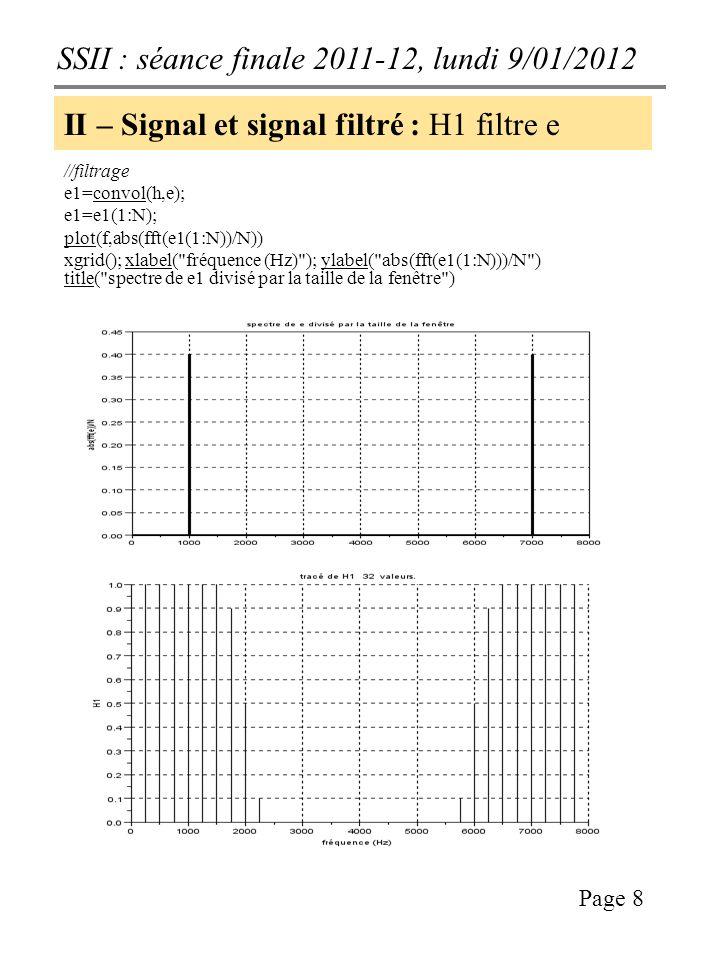 SSII : séance finale 2011-12, lundi 9/01/2012 Page 8 II – Signal et signal filtré : H1 filtre e //filtrage e1=convol(h,e); e1=e1(1:N); plot(f,abs(fft(e1(1:N))/N)) xgrid(); xlabel( fréquence (Hz) ); ylabel( abs(fft(e1(1:N)))/N ) title( spectre de e1 divisé par la taille de la fenêtre )