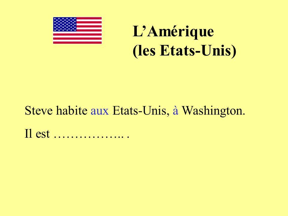 Steve habite aux Etats-Unis, à Washington. Il est ……………... LAmérique (les Etats-Unis)