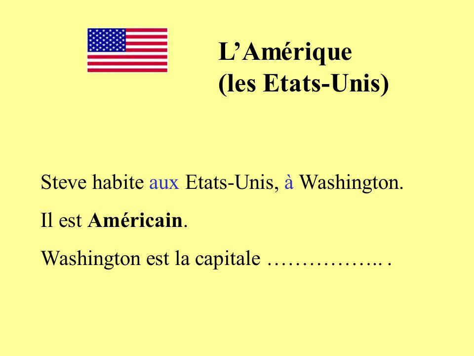 Steve habite aux Etats-Unis, à Washington. Il est Américain. Washington est la capitale ……………... LAmérique (les Etats-Unis)