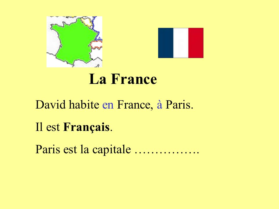 La France David habite en France, à Paris. Il est Français. Paris est la capitale …………….