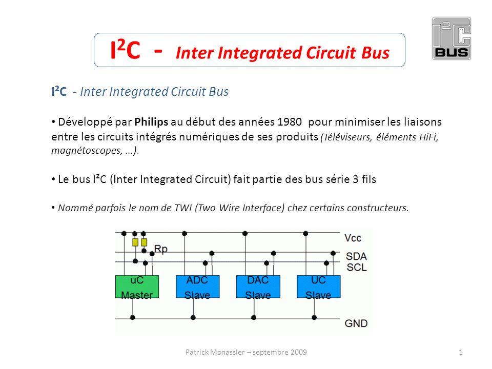 I 2 C - Inter Integrated Circuit Bus I²C - Inter Integrated Circuit Bus Développé par Philips au début des années 1980 pour minimiser les liaisons ent