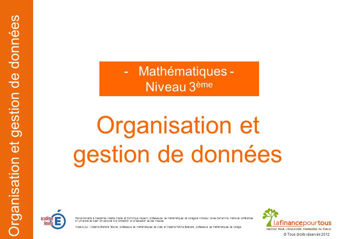 Organisation et gestion de données Organisation et gestion de données -Mathématiques - Niveau 3 ème © Tous droits réservés 2012 Remerciements à Mesdam