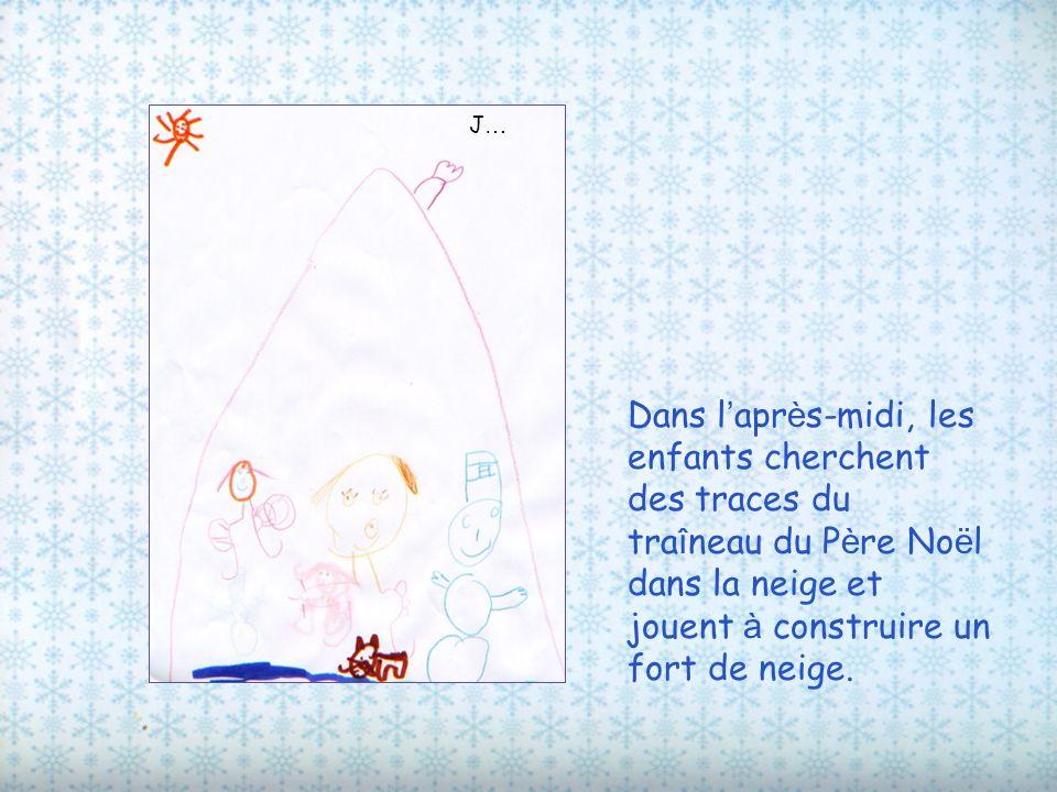 Dans l apr è s-midi, les enfants cherchent des traces du tra î neau du P è re No ë l dans la neige et jouent à construire un fort de neige. J…J…