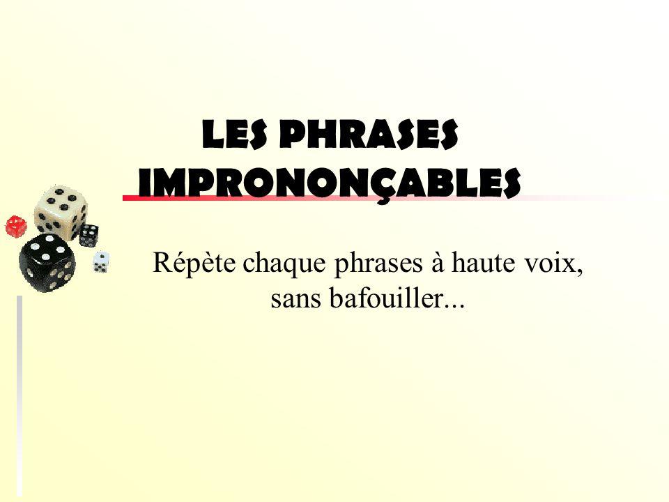 LES PHRASES IMPRONONÇABLES Répète chaque phrases à haute voix, sans bafouiller...