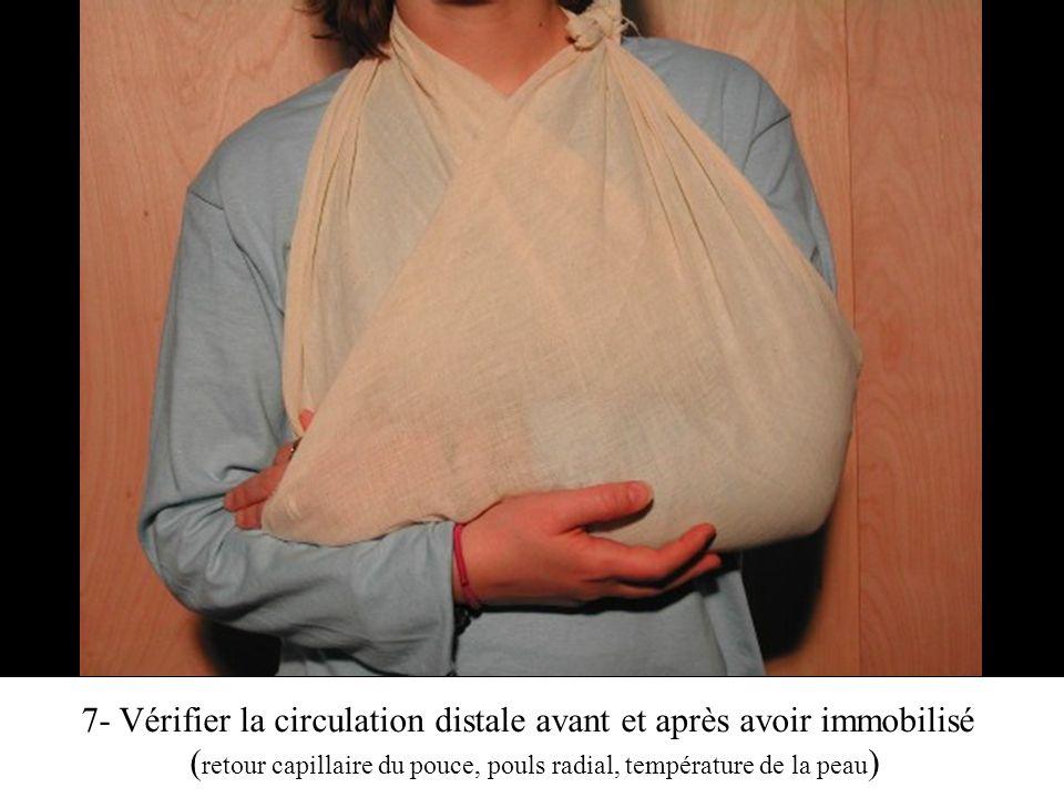 7- Vérifier la circulation distale avant et après avoir immobilisé ( retour capillaire du pouce, pouls radial, température de la peau )