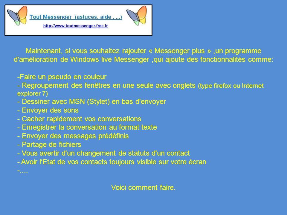 Maintenant, si vous souhaitez rajouter « Messenger plus »,un programme damélioration de Windows live Messenger,qui ajoute des fonctionnalités comme: -Faire un pseudo en couleur - Regroupement des fenêtres en une seule avec onglets (type firefox ou Internet explorer 7) - Dessiner avec MSN (Stylet) en bas d envoyer - Envoyer des sons - Cacher rapidement vos conversations - Enregistrer la conversation au format texte - Envoyer des messages prédéfinis - Partage de fichiers - Vous avertir d un changement de statuts d un contact - Avoir lEtat de vos contacts toujours visible sur votre écran -....