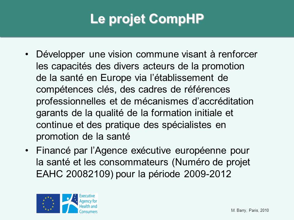 Développer une vision commune visant à renforcer les capacités des divers acteurs de la promotion de la santé en Europe via létablissement de compétences clés, des cadres de références professionnelles et de mécanismes daccréditation garants de la qualité de la formation initiale et continue et des pratique des spécialistes en promotion de la santé Financé par lAgence exécutive européenne pour la santé et les consommateurs (Numéro de projet EAHC 20082109) pour la période 2009-2012 Le projet CompHP M.