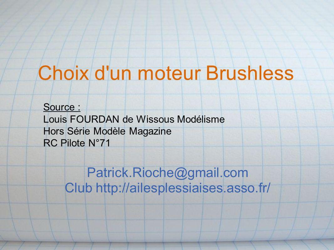 Choix d un moteur Brushless Patrick.Rioche@gmail.com Club http://ailesplessiaises.asso.fr/ Source : Louis FOURDAN de Wissous Modélisme Hors Série Modèle Magazine RC Pilote N°71