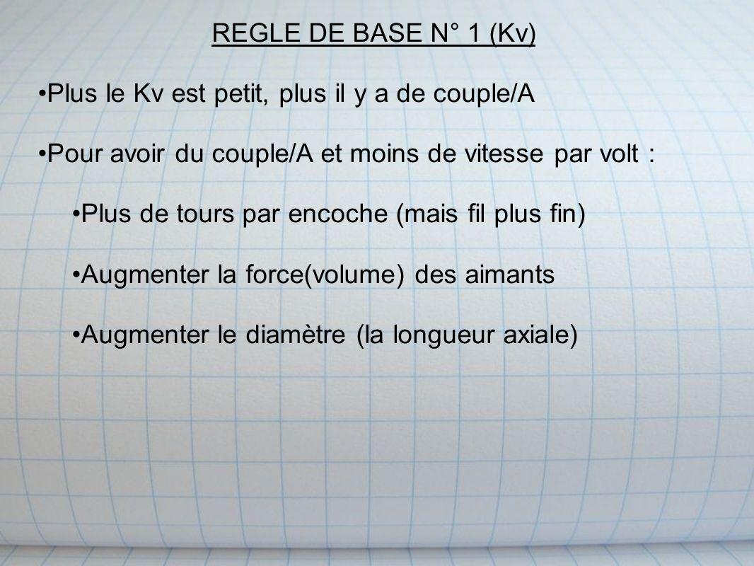 REGLE DE BASE N° 1 (Kv) Plus le Kv est petit, plus il y a de couple/A Pour avoir du couple/A et moins de vitesse par volt : Plus de tours par encoche (mais fil plus fin) Augmenter la force(volume) des aimants Augmenter le diamètre (la longueur axiale)