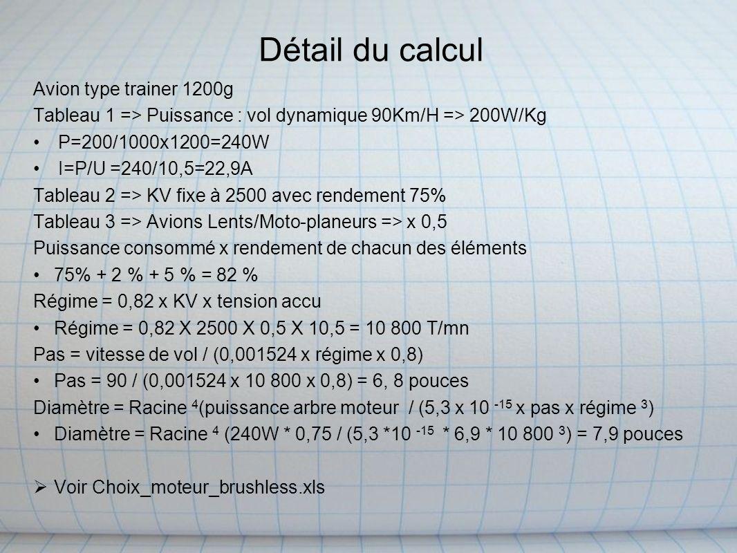 Détail du calcul Avion type trainer 1200g Tableau 1 => Puissance : vol dynamique 90Km/H => 200W/Kg P=200/1000x1200=240W I=P/U =240/10,5=22,9A Tableau 2 => KV fixe à 2500 avec rendement 75% Tableau 3 => Avions Lents/Moto-planeurs => x 0,5 Puissance consommé x rendement de chacun des éléments 75% + 2 % + 5 % = 82 % Régime = 0,82 x KV x tension accu Régime = 0,82 X 2500 X 0,5 X 10,5 = 10 800 T/mn Pas = vitesse de vol / (0,001524 x régime x 0,8) Pas = 90 / (0,001524 x 10 800 x 0,8) = 6, 8 pouces Diamètre = Racine 4 (puissance arbre moteur / (5,3 x 10 -15 x pas x régime 3 ) Diamètre = Racine 4 (240W * 0,75 / (5,3 *10 -15 * 6,9 * 10 800 3 ) = 7,9 pouces Voir Choix_moteur_brushless.xls
