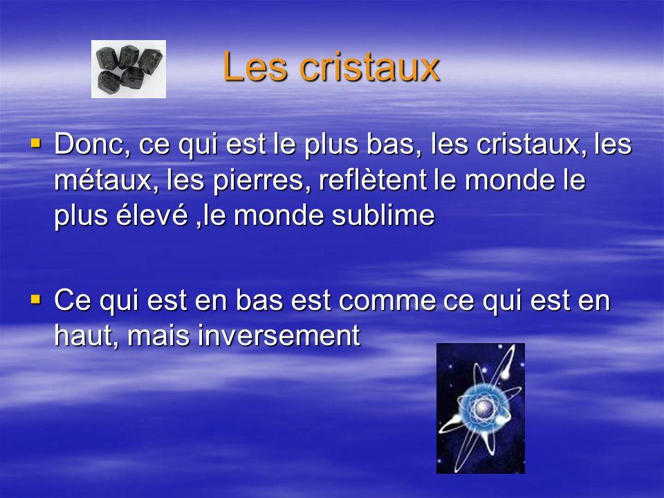 Les cristaux Donc, ce qui est le plus bas, les cristaux, les métaux, les pierres, reflètent le monde le plus élevé,le monde sublime Donc, ce qui est l