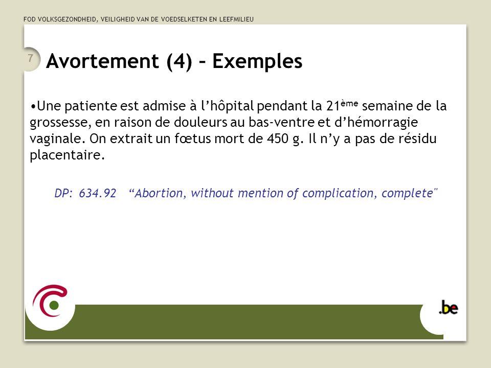 FOD VOLKSGEZONDHEID, VEILIGHEID VAN DE VOEDSELKETEN EN LEEFMILIEU Avortement (5) – Description Catégories 634 à 637: 5ème chiffre 0 = unspecified 1 = incomplete 2 = complete 634 – 639: 4 ème chiffre pour les complications 0 = complicated by genital tract and pelvic infection … 3 = complicated by renal failure … 6 = complicated by embolism …….