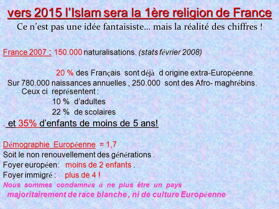 vers 2015 lIslam sera la 1ère religion de France Ce nest pas une idée fantaisiste… mais la réalité des chiffres ! France 2007 : 150.000 naturalisation