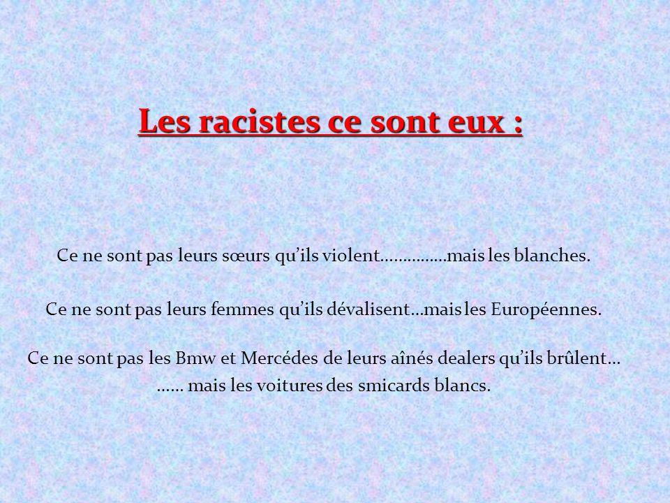 Les racistes ce sont eux : Ce ne sont pas leurs sœurs quils violent……………mais les blanches. Ce ne sont pas leurs femmes quils dévalisent…mais les Europ