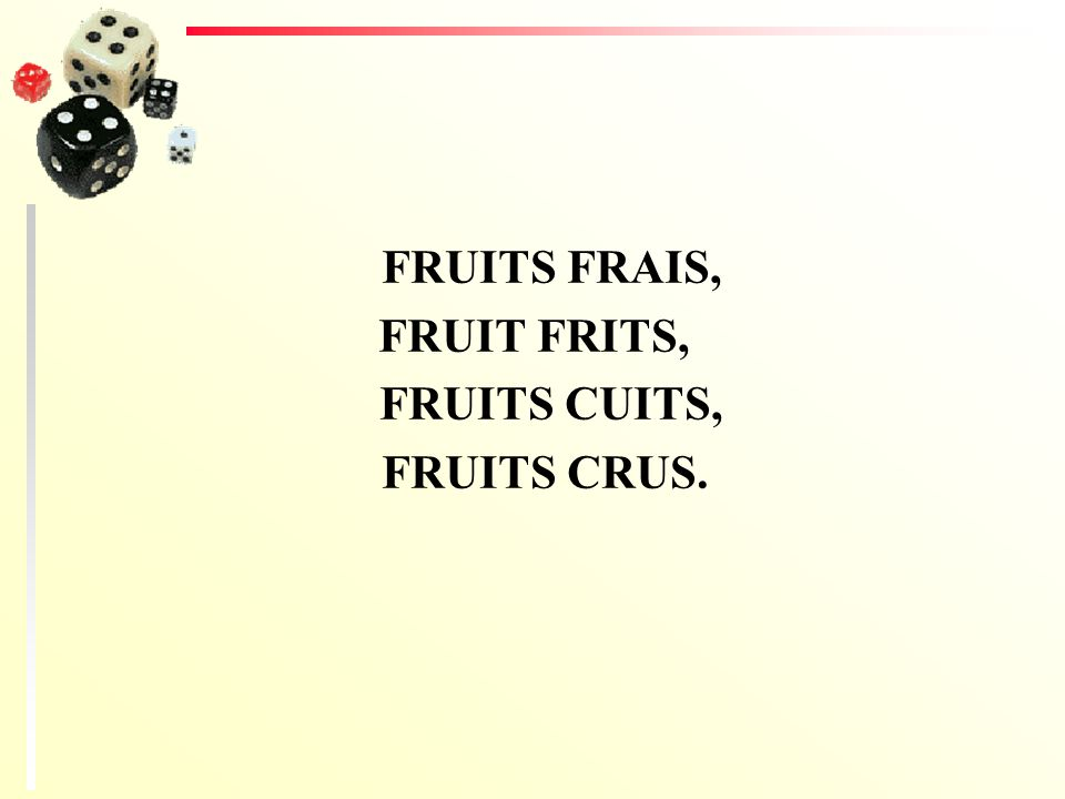 FRUITS FRAIS, FRUIT FRITS, FRUITS CUITS, FRUITS CRUS.