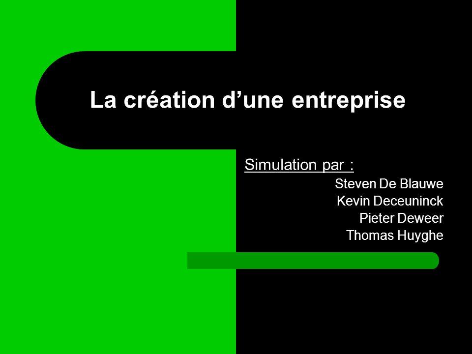 La création dune entreprise Simulation par : Steven De Blauwe Kevin Deceuninck Pieter Deweer Thomas Huyghe