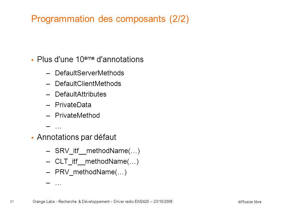 21 diffusion libre Orange Labs - Recherche & Développement – Driver radio EM2420 – 23/10/2008 Programmation des composants (2/2) Plus d une 10 ème d annotations –DefaultServerMethods –DefaultClientMethods –DefaultAttributes –PrivateData –PrivateMethod –… Annotations par défaut –SRV_itf__methodName(…) –CLT_itf__methodName(…) –PRV_methodName(…) –…