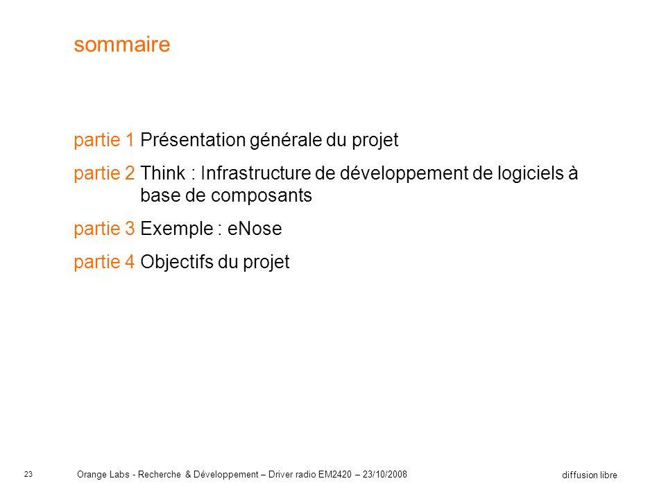 23 diffusion libre Orange Labs - Recherche & Développement – Driver radio EM2420 – 23/10/2008 sommaire partie 1Présentation générale du projet partie 2Think : Infrastructure de développement de logiciels à base de composants partie 3Exemple : eNose partie 4Objectifs du projet