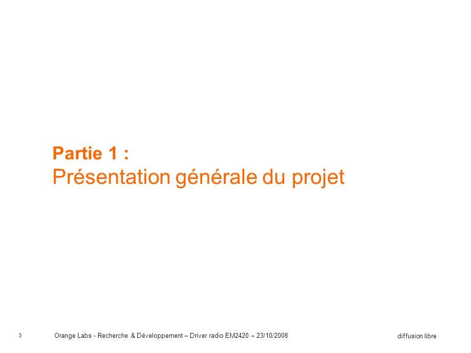 4 diffusion libre Orange Labs - Recherche & Développement – Driver radio EM2420 – 23/10/2008 Orange Le groupe Orange cest: –Dans le monde: –Une présence dans 220 pays –170 millions de clients –En Europe: –Le troisième opérateur mobile –Le premier fournisseur daccès ADSL –Un chiffre daffaire de 52,9 milliards deuros en 2007 La division R&D : Orange Labs –16 sites répartis sur 4 continents –3800 chercheurs et ingénieurs –8500 brevets