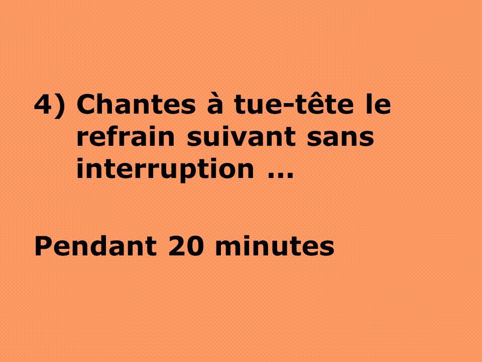 4) Chantes à tue-tête le refrain suivant sans interruption... Pendant 20 minutes