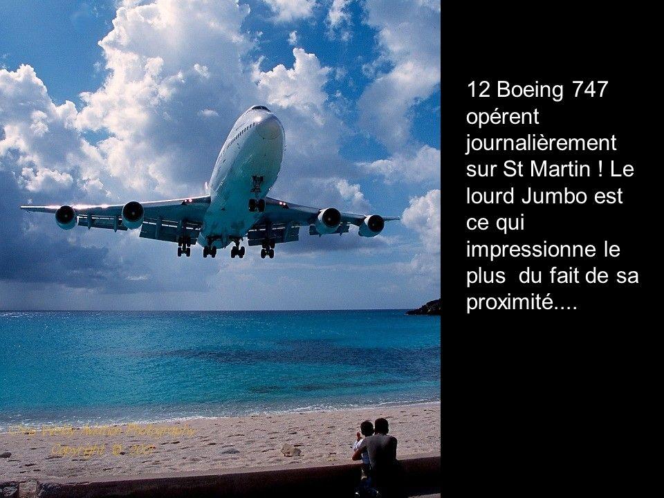 12 Boeing 747 opérent journalièrement sur St Martin ! Le lourd Jumbo est ce qui impressionne le plus du fait de sa proximité....